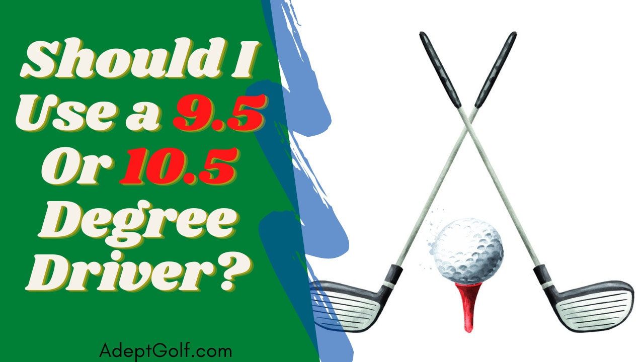 Should I Use a 9.5 Or 10.5 Degree Driver?