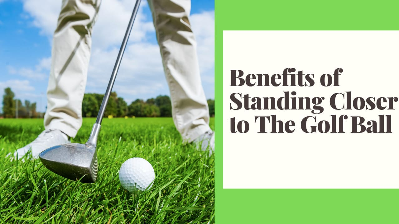 Benefits of Standing Closer to The Golf Ball