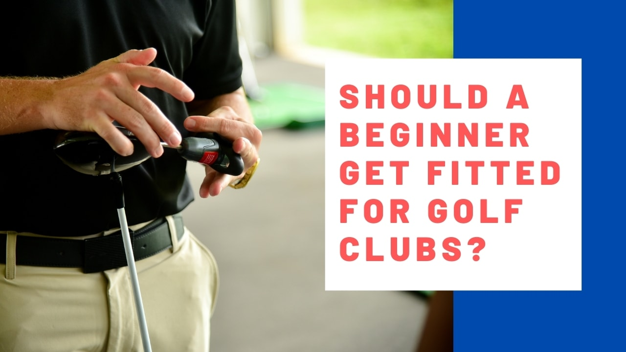 Should a Beginner Get Fitted for Golf Clubs?