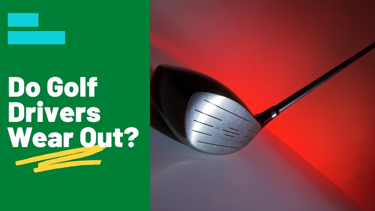 Do Golf Drivers Wear Out?